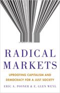 Eric Posner, E. Glen Weyl: Radical Markets: Uprooting Capitalism and Democracy for a Just Society