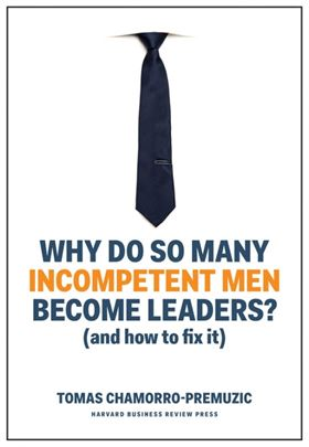 Tomas Chamorro-Premuzic: Why Do So Many Incompetent Men Become Leaders?